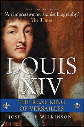 "HISTORICAL BOOK REVIEW SERIES: ""Louis XIV: The Real King of Versailles"" by Josephine Wilkinson"